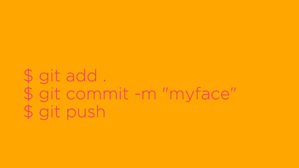 "$ git add . $ git commit -m ""myface"" $ git push"