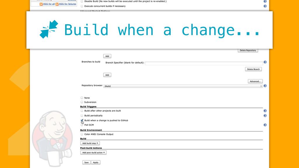 2Build when a change... J