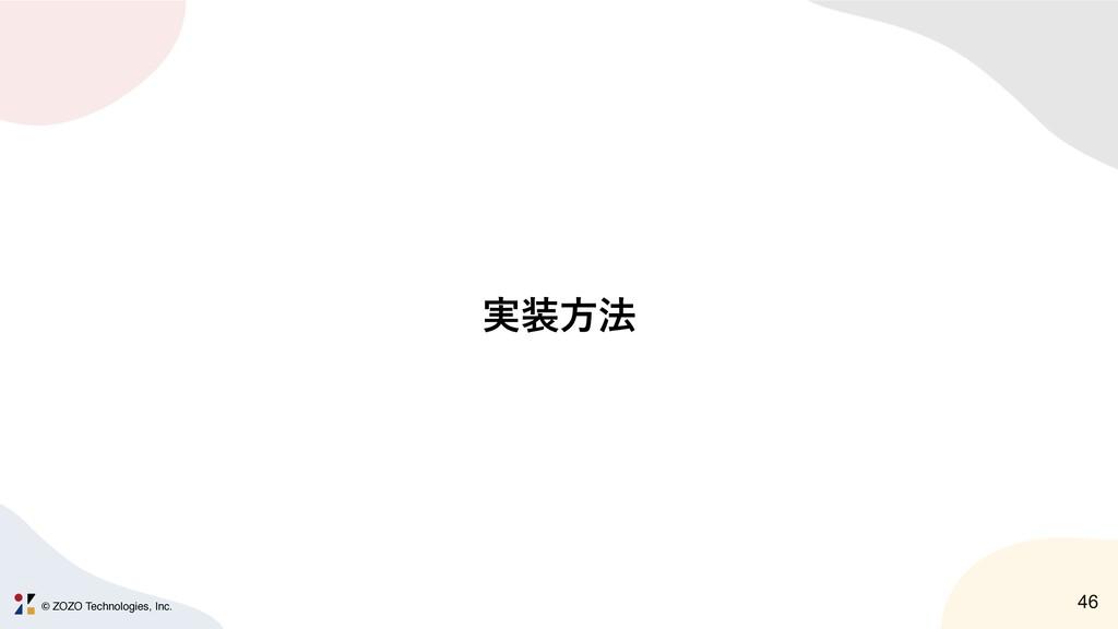 © ZOZO Technologies, Inc. 46 ࣮ํ๏