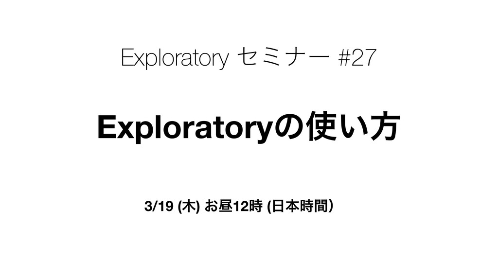 Exploratoryͷ͍ํ 3/19 () ͓ன12 (ຊؒʣ Explorato...