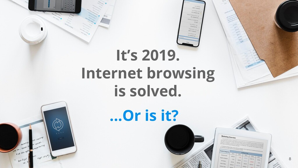 8 It's 2019. Internet browsing is solved. ...Or...