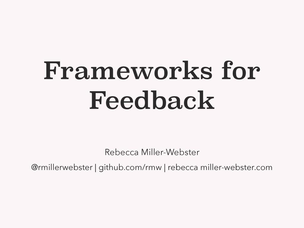Frameworks for Feedback Rebecca Miller-Webster ...