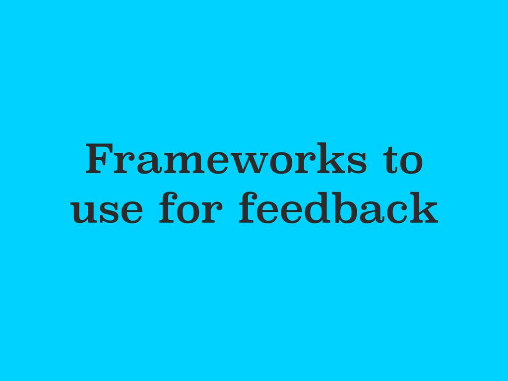 Frameworks to use for feedback