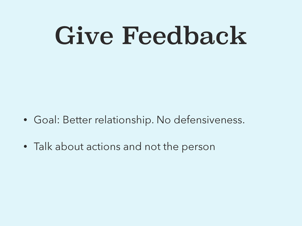 Give Feedback • Goal: Better relationship. No d...
