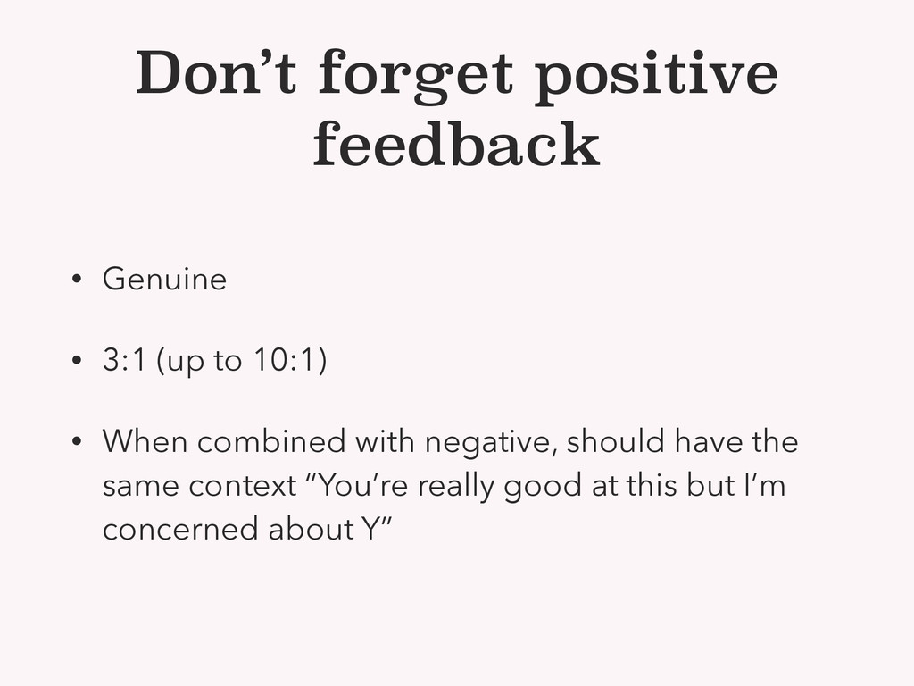 Don't forget positive feedback • Genuine • 3:1 ...