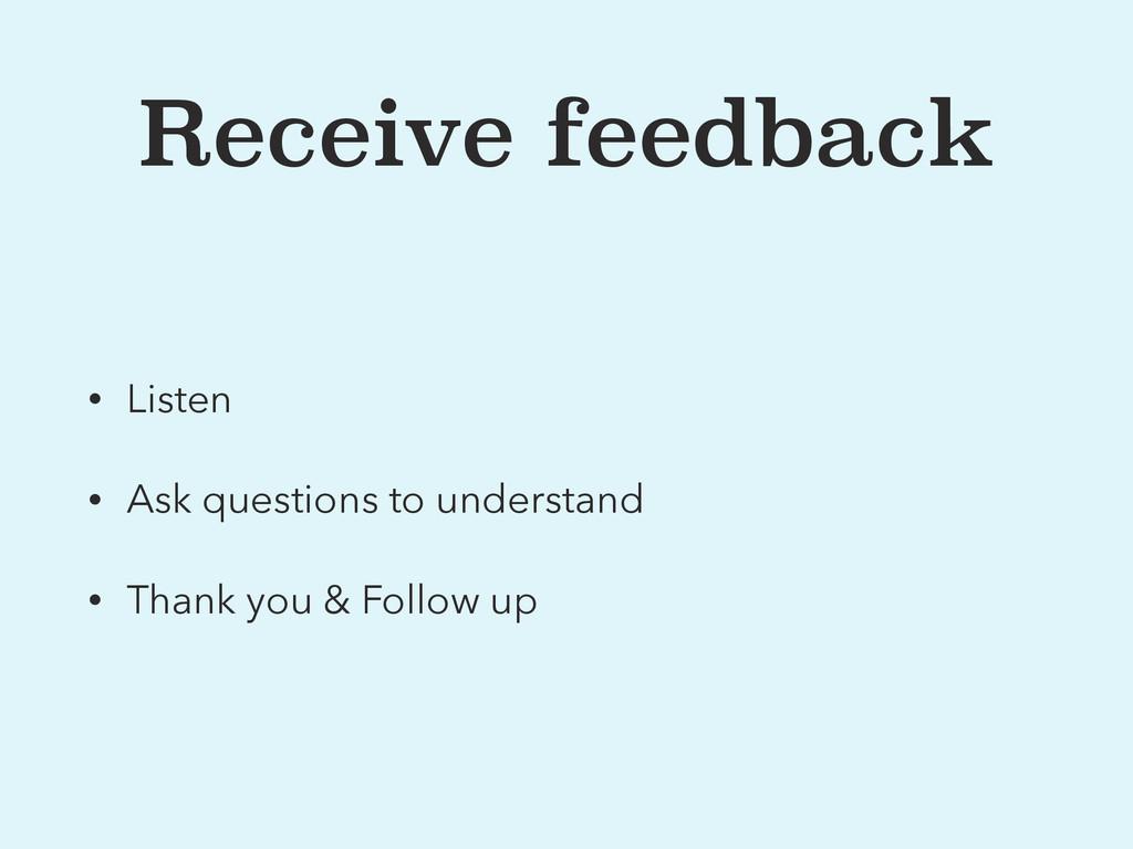 Receive feedback • Listen • Ask questions to un...