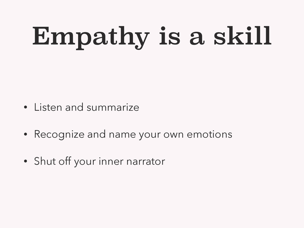 Empathy is a skill • Listen and summarize • Rec...