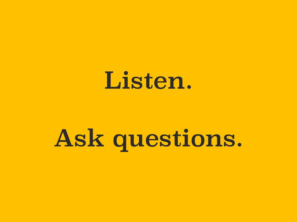 Listen. Ask questions.