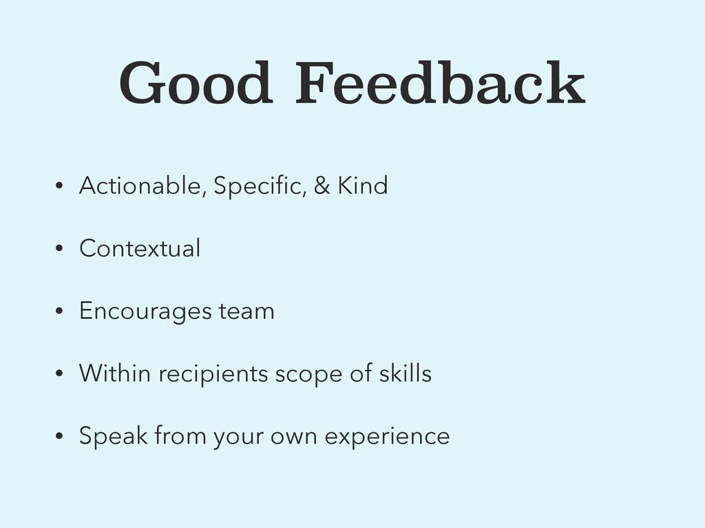 Good Feedback • Actionable, Specific, & Kind • C...
