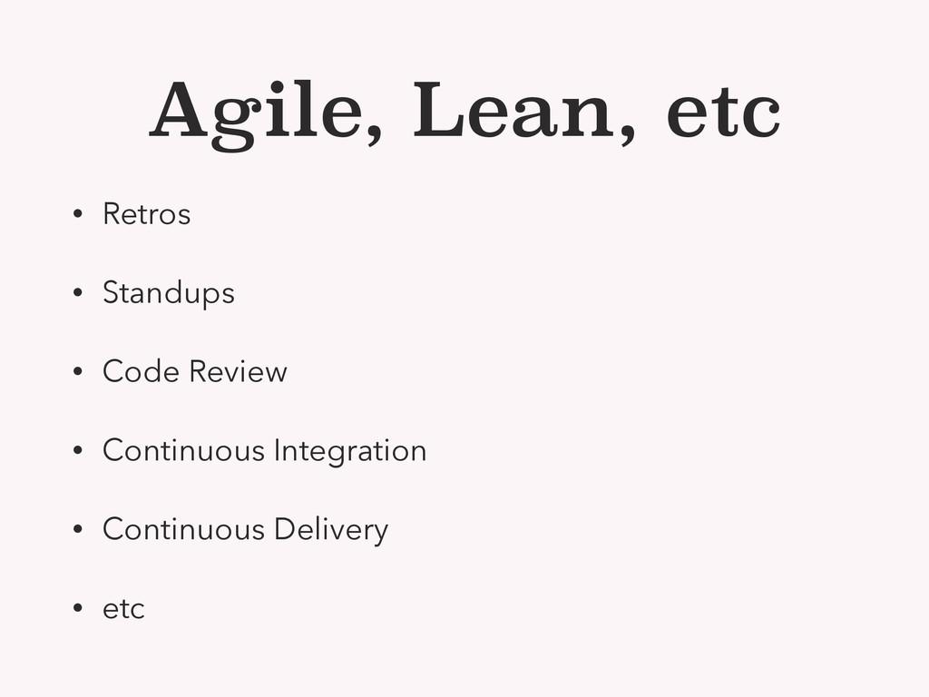 Agile, Lean, etc • Retros • Standups • Code Rev...