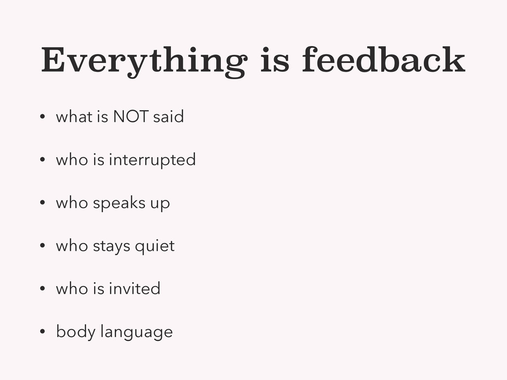 Everything is feedback • what is NOT said • who...