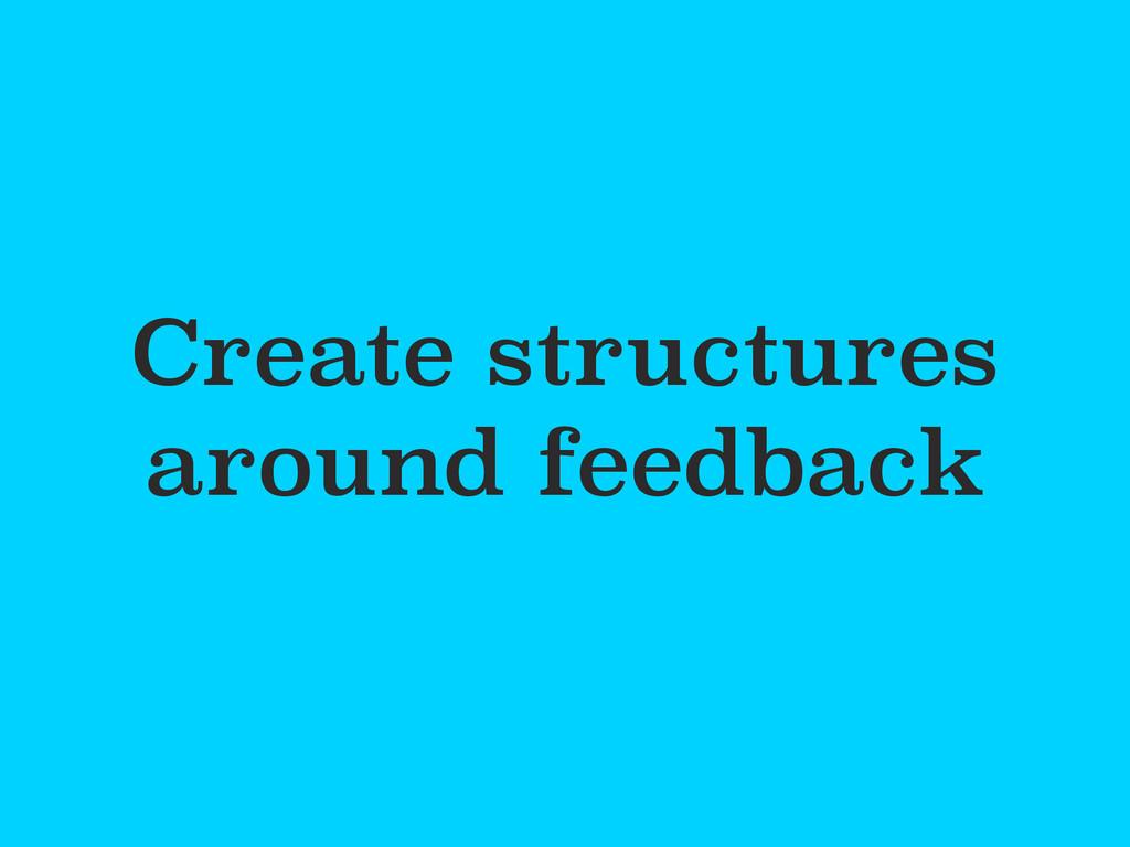 Create structures around feedback