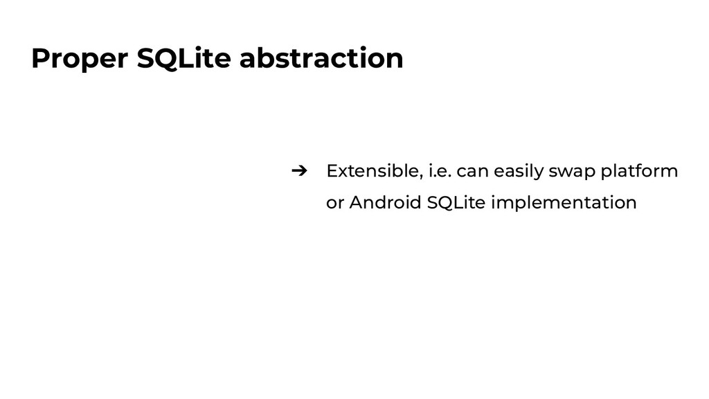 Proper SQLite abstraction ➔ Extensible, i.e. ca...