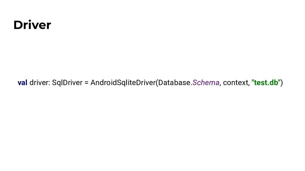 Driver val driver: SqlDriver = AndroidSqliteDri...
