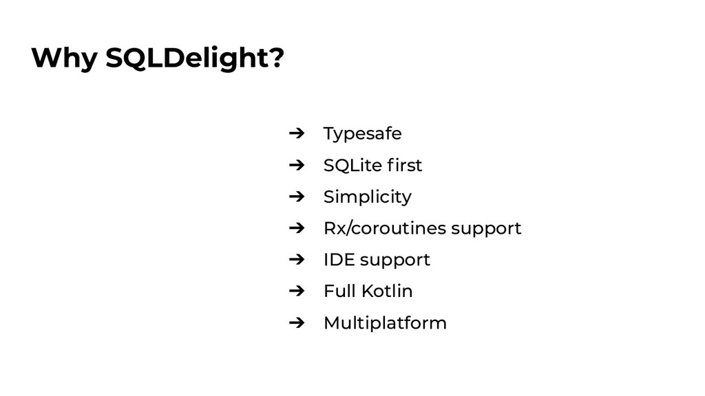 Why SQLDelight? ➔ Typesafe ➔ SQLite first ➔ Simp...
