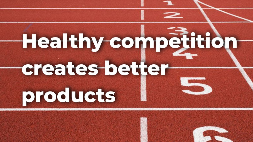Healthy competition creates better products