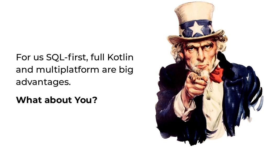 For us SQL-first, full Kotlin and multiplatform ...