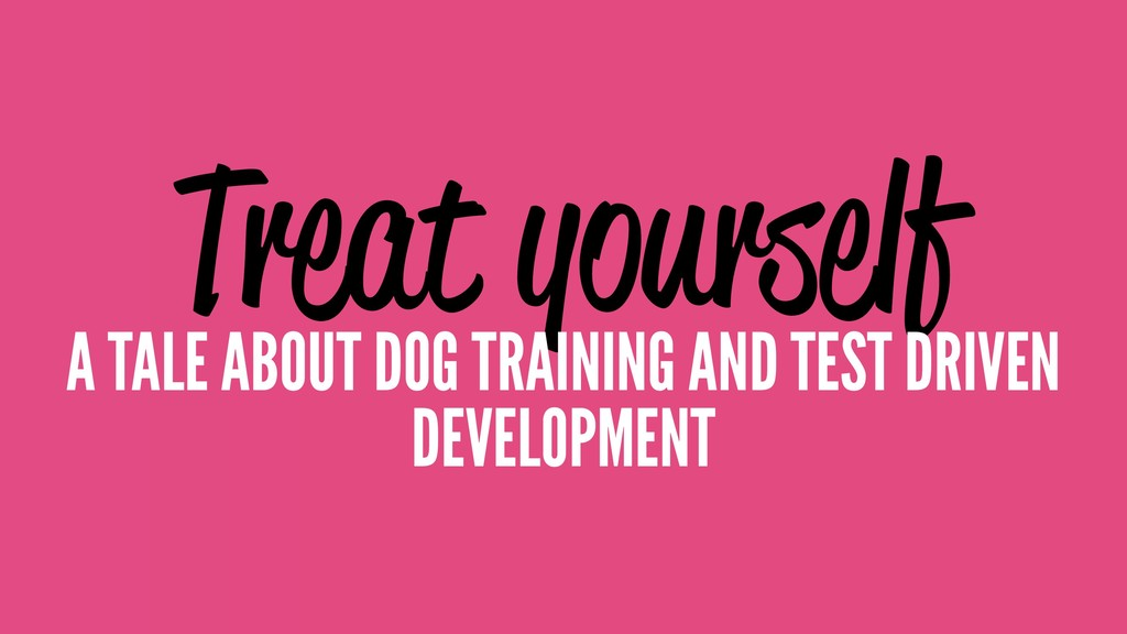 Treat yourself A TALE ABOUT DOG TRAINING AND TE...