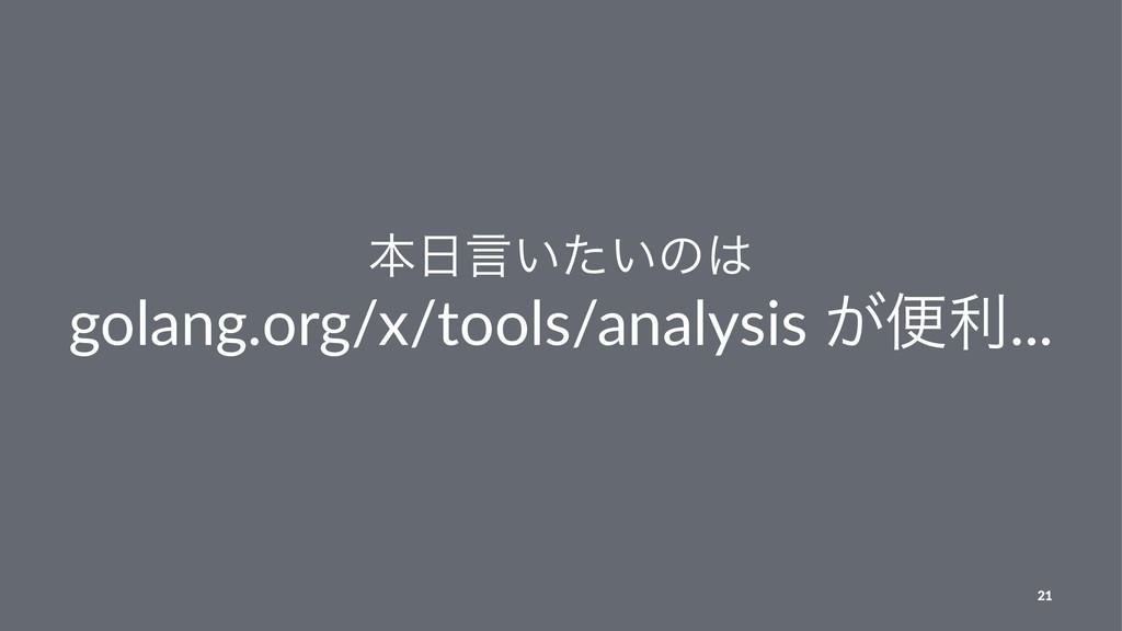 ຊݴ͍͍ͨͷ golang.org/x/tools/analysis ͕ศར... 21