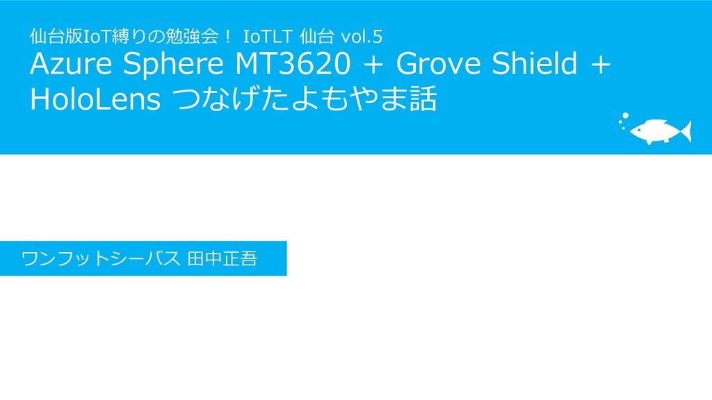 仙台版IoT縛りの勉強会! IoTLT 仙台 vol.5 Azure Sphere MT362...