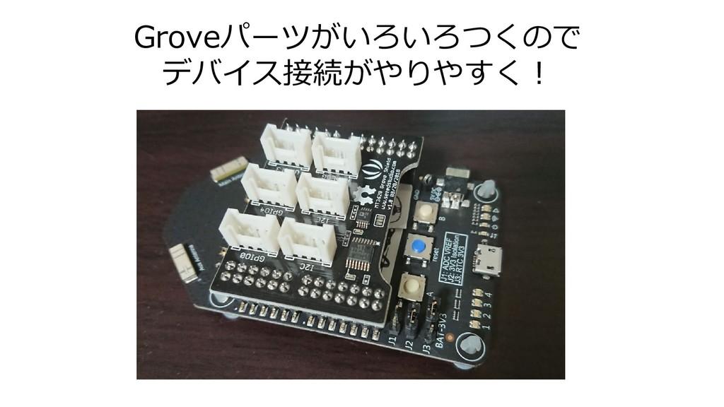 Groveパーツがいろいろつくので デバイス接続がやりやすく!