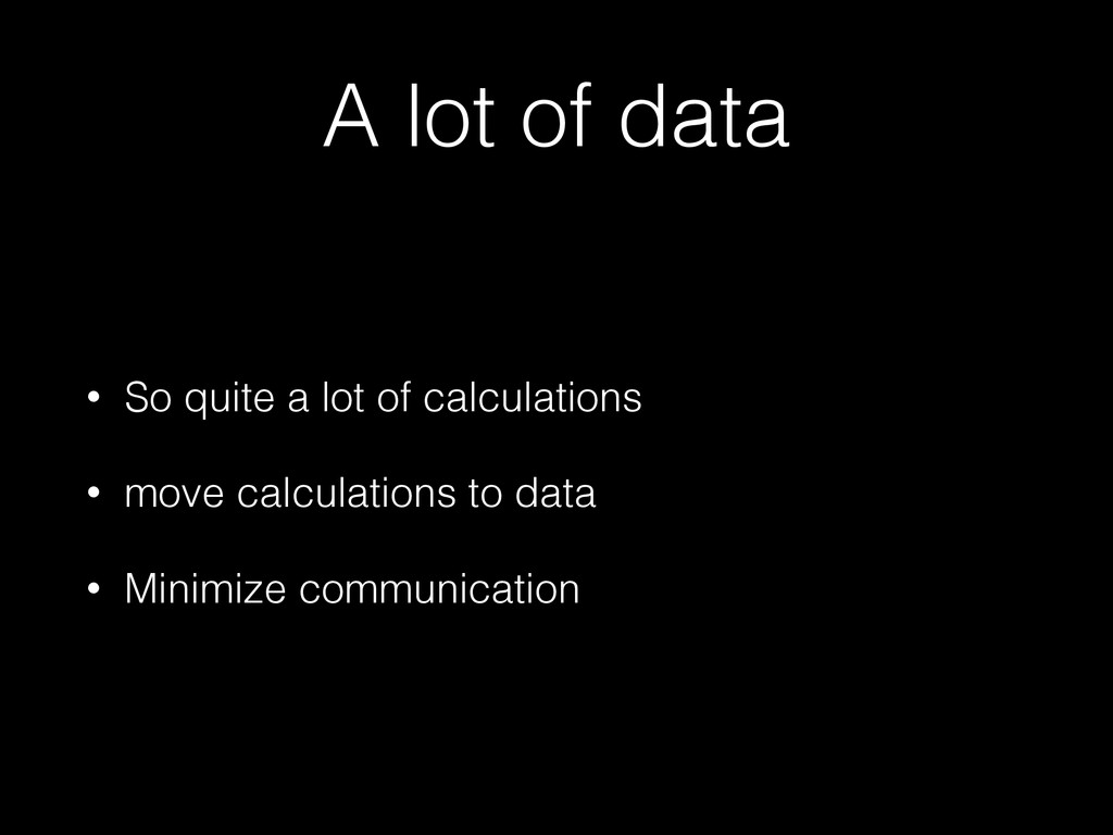A lot of data • So quite a lot of calculations ...