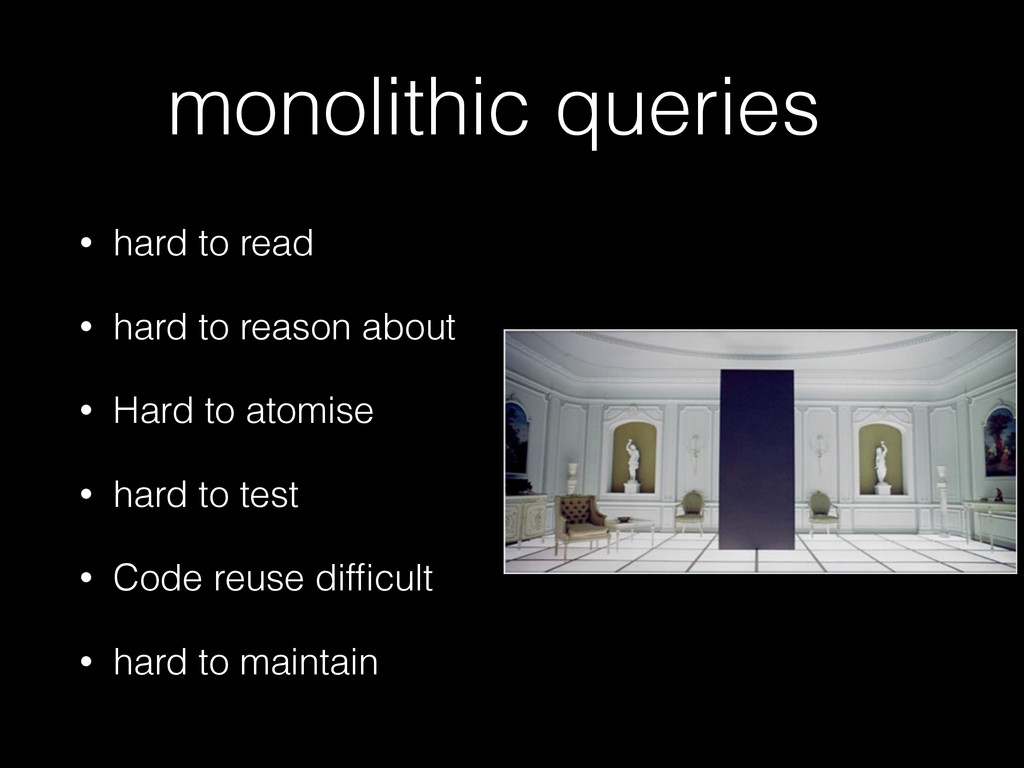 monolithic queries • hard to read • hard to rea...