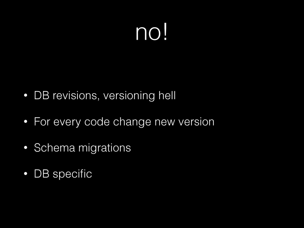 no! • DB revisions, versioning hell • For every...