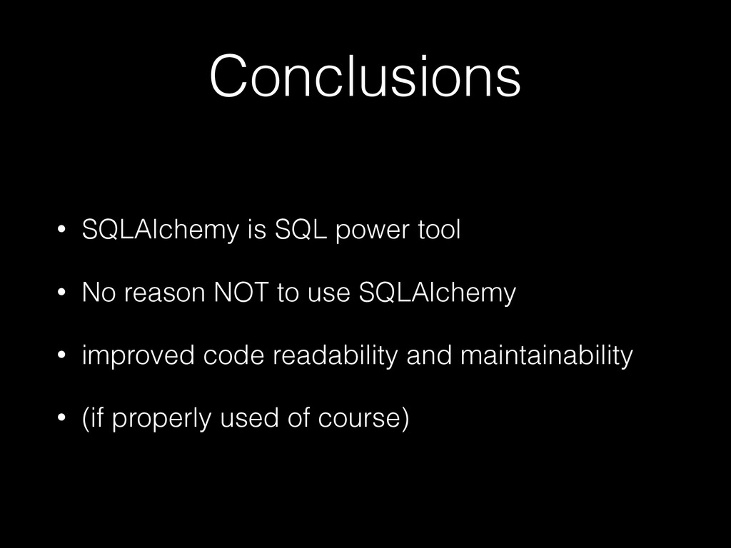Conclusions • SQLAlchemy is SQL power tool • No...