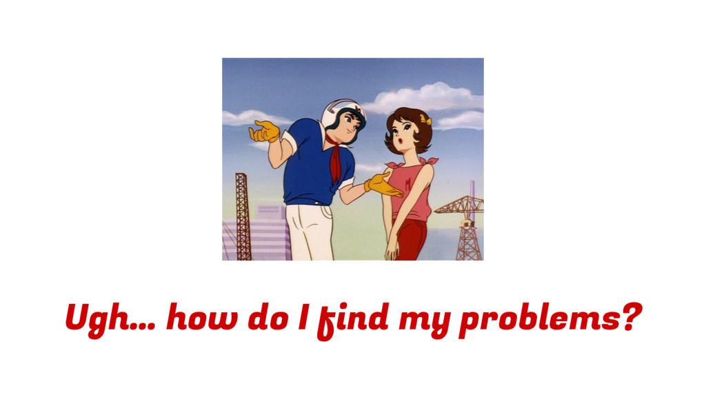 Ugh… how do I find my problems?