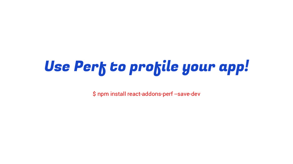 Use Perf to profile your app! $ npm install rea...