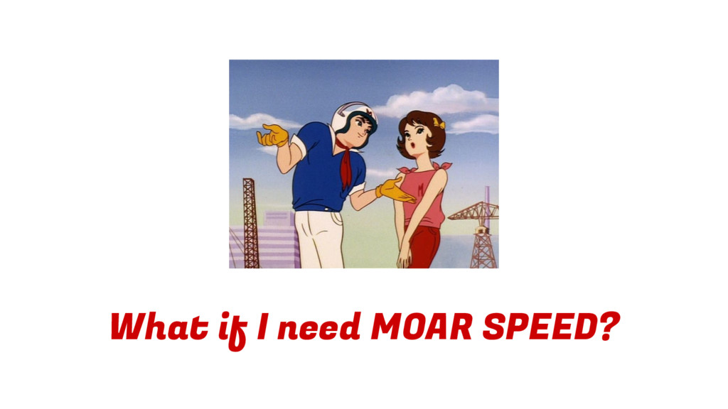 What if I need MOAR SPEED?
