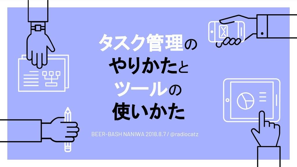 タスク管理の やりかたと ツールの 使いかた BEER-BASH NANIWA 2018.8....