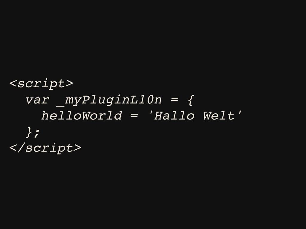 <script> var _myPluginL10n = { helloWorld = 'Ha...