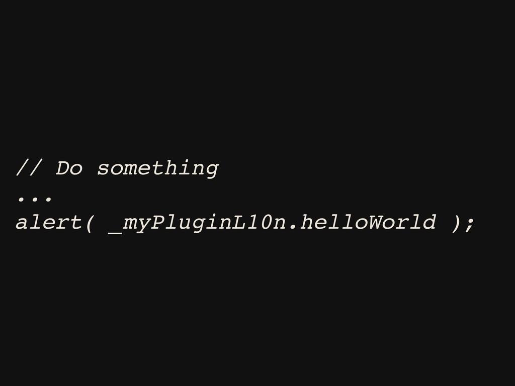 // Do something ... alert( _myPluginL10n.helloW...
