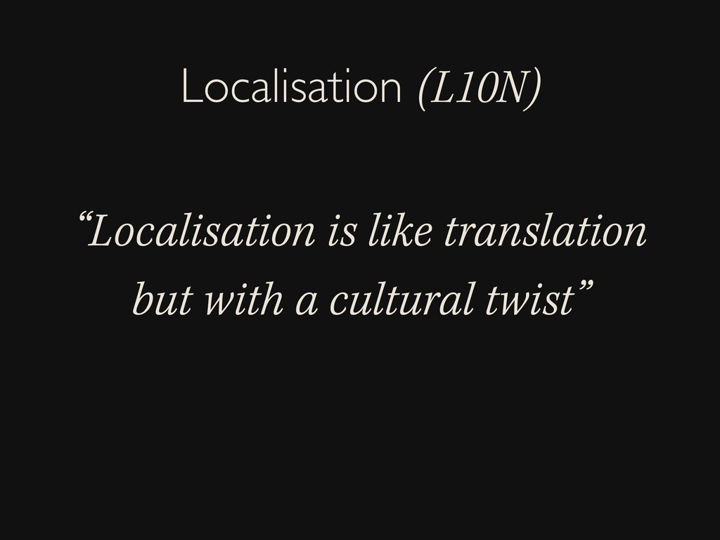 """""""Localisation is like translation but with a cu..."""