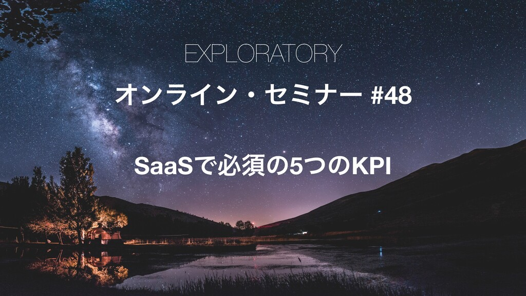 EXPLORATORY ΦϯϥΠϯɾηϛφʔ #48 SaaSͰඞਢͷ5ͭͷKPI
