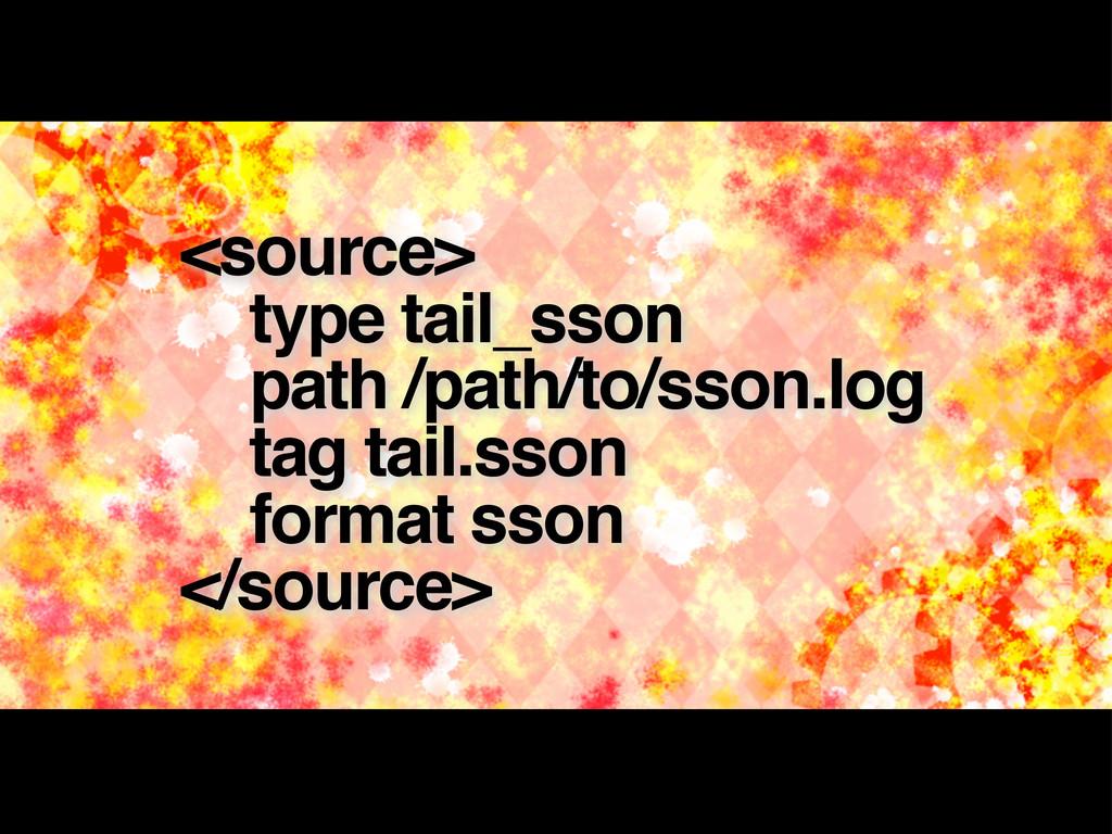 <source> type tail_sson path /path/to/sson.log ...