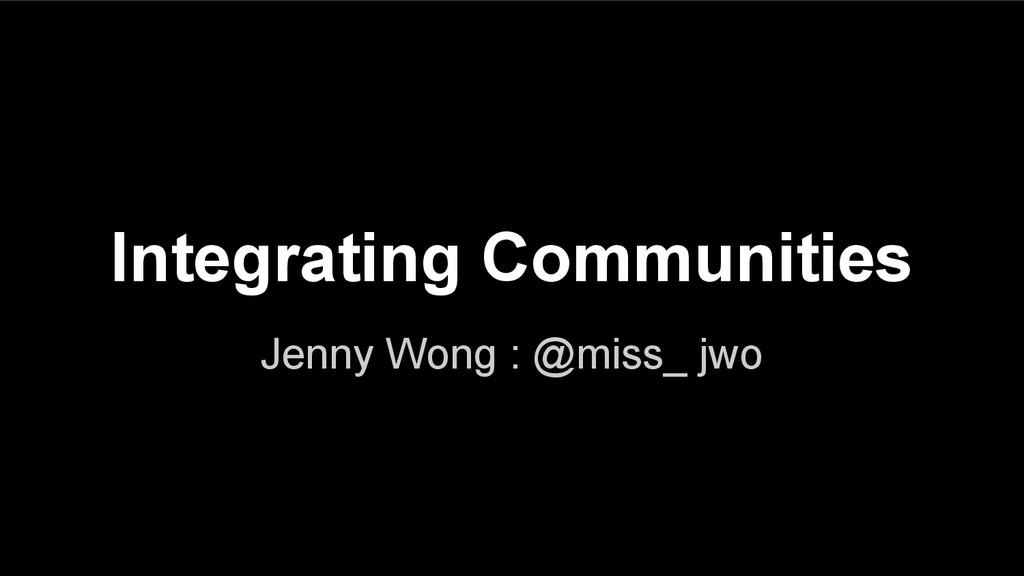 Integrating Communities Jenny Wong : @miss_ jwo
