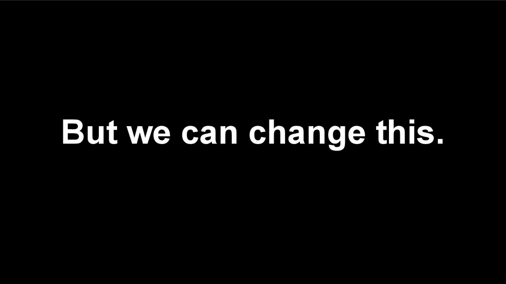 But we can change this.