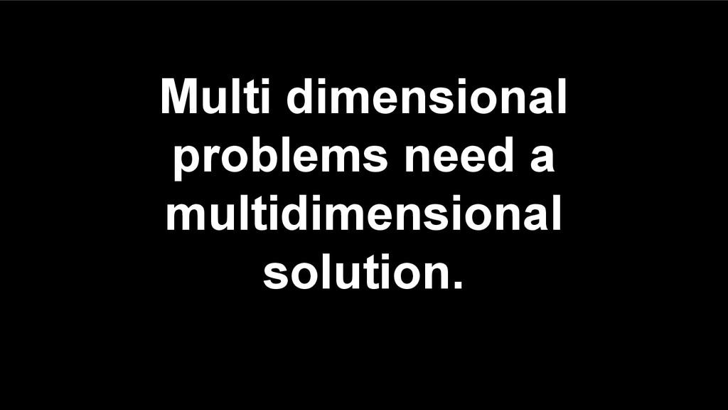 Multi dimensional problems need a multidimensio...