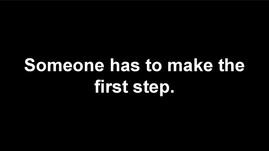 Someone has to make the first step.