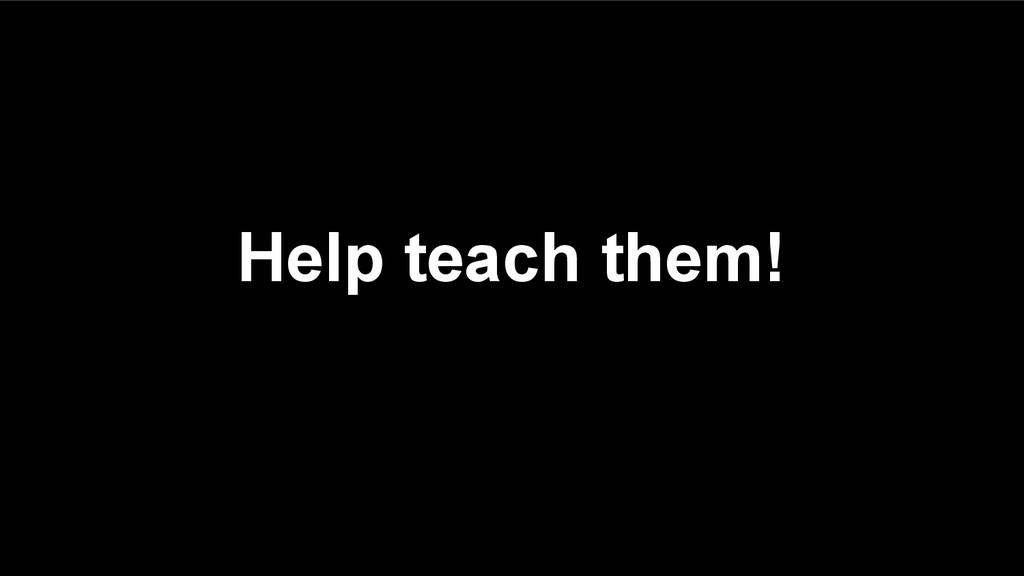 Help teach them!