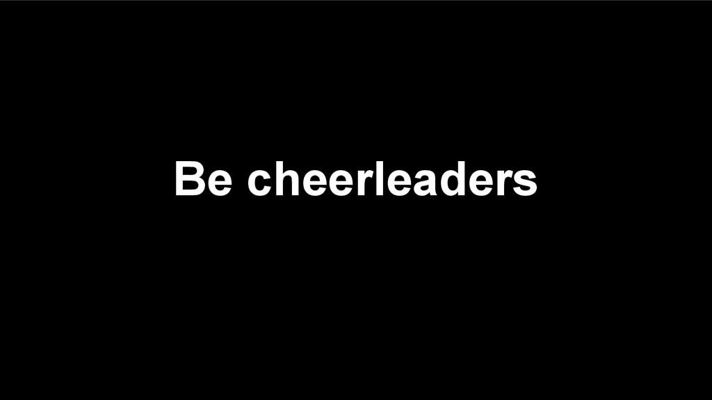 Be cheerleaders