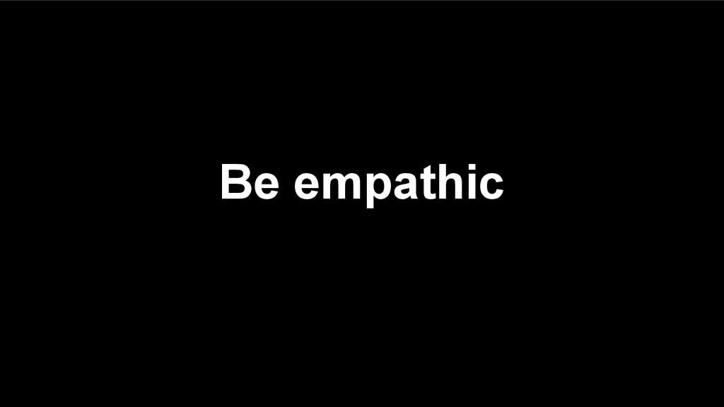 Be empathic