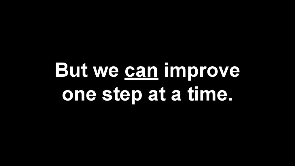But we can improve one step at a time.