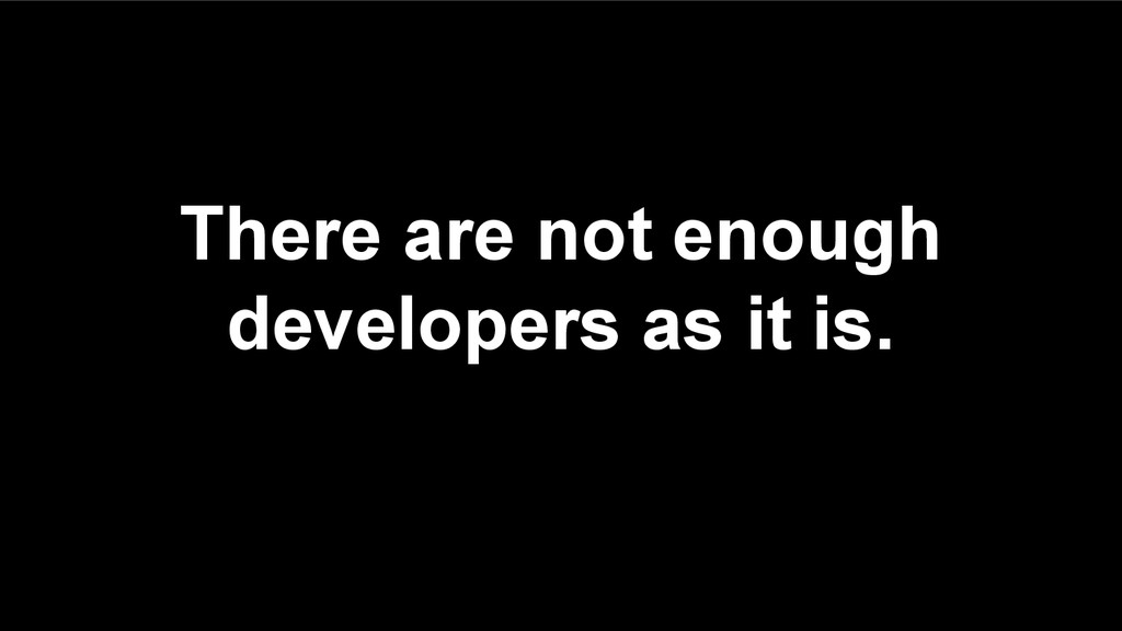 There are not enough developers as it is.