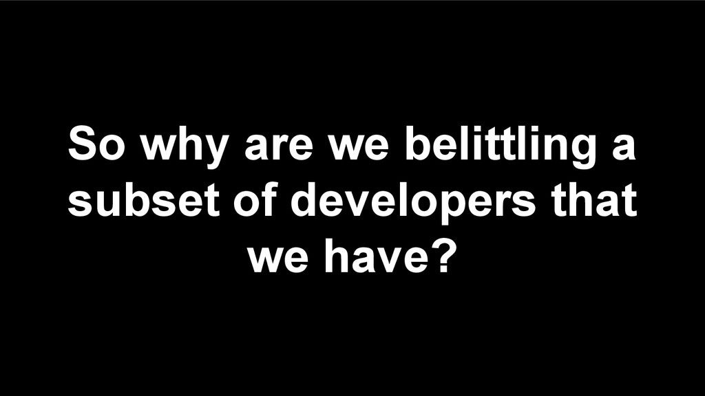 So why are we belittling a subset of developers...
