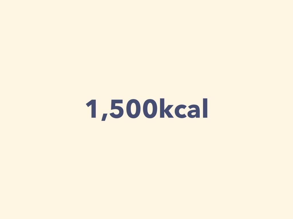 1,500kcal