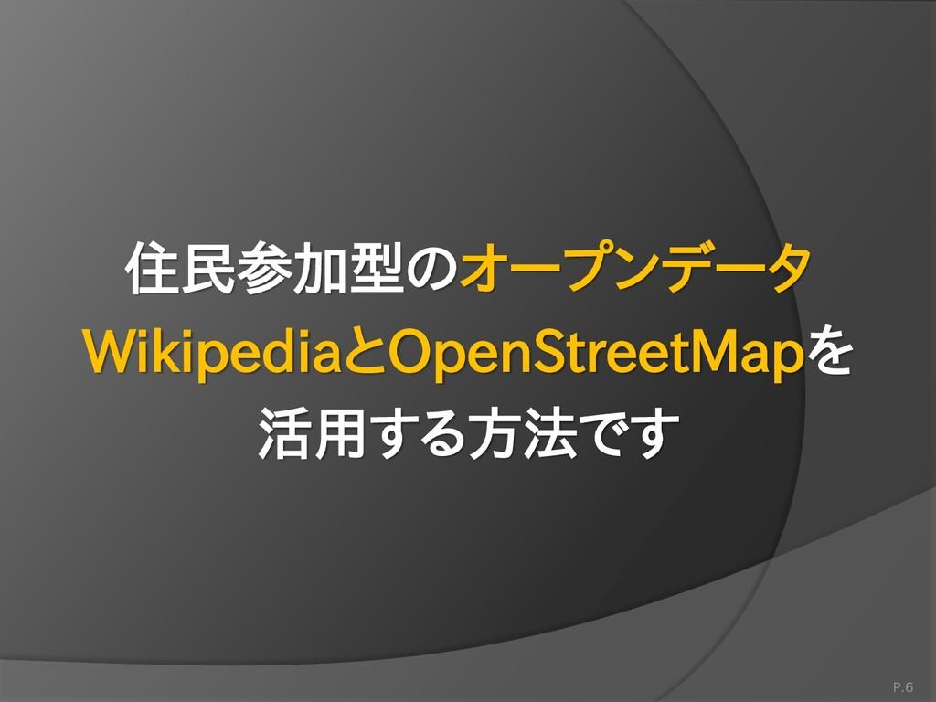 P.6 住民参加型のオープンデータ WikipediaとOpenStreetMapを 活用する...
